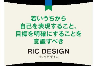 若いうちから自己を表現すること、目標を明確にすることを意識すべき RIC DESIGN リックデザイン
