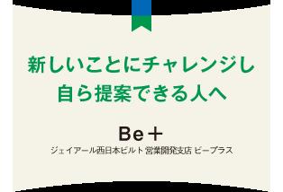 新しいことにチャレンジし自ら提案できる人へ Be+ ジェイアール西日本ビルト 営業開発支店 ビープラス